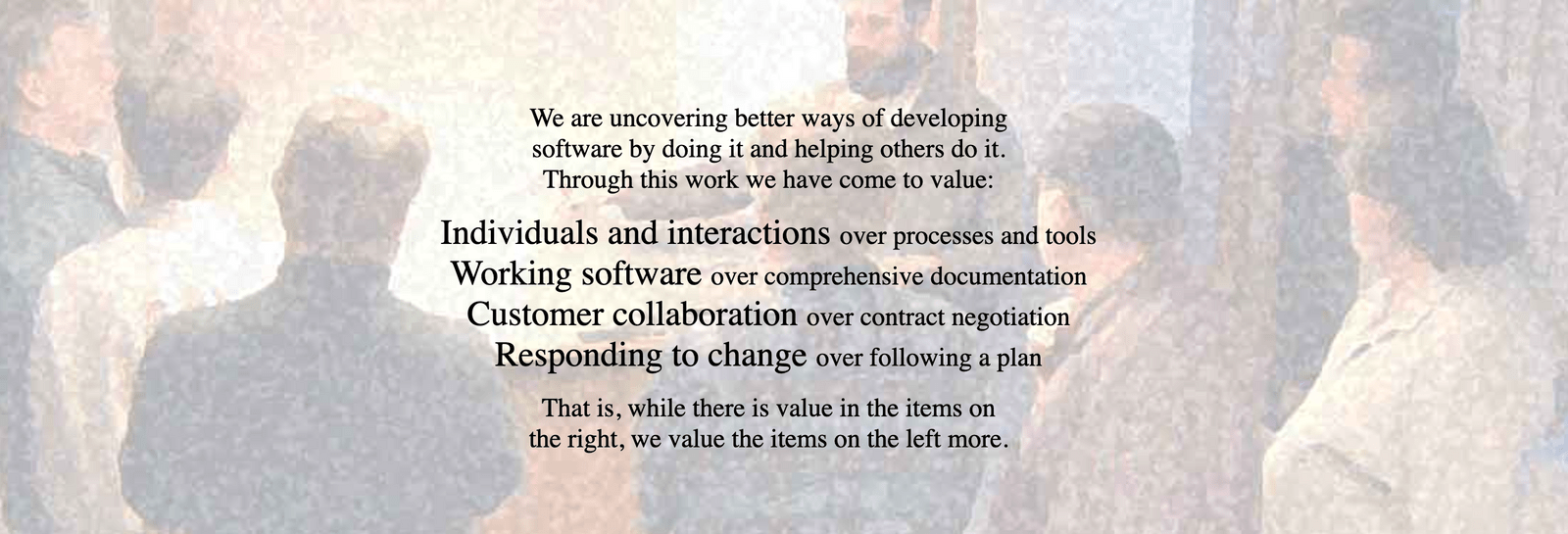 Organisation schnell und angemessen an Veränderung anzupassen: Manifesto for Agile Software Development  We are uncovering better ways of developing software by doing it and helping others do it. Through this work we have come to value:  Individuals and interactions over processes and tools Working software over comprehensive documentation Customer collaboration over contract negotiation Responding to change over following a plan  That is, while there is value in the items on the right, we value the items on the left more.